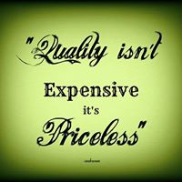 Quality isn't Expensive it's Priceless